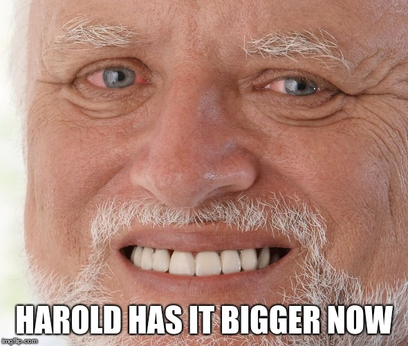 Hide the Pain Harold | HAROLD HAS IT BIGGER NOW | image tagged in hide the pain harold | made w/ Imgflip meme maker