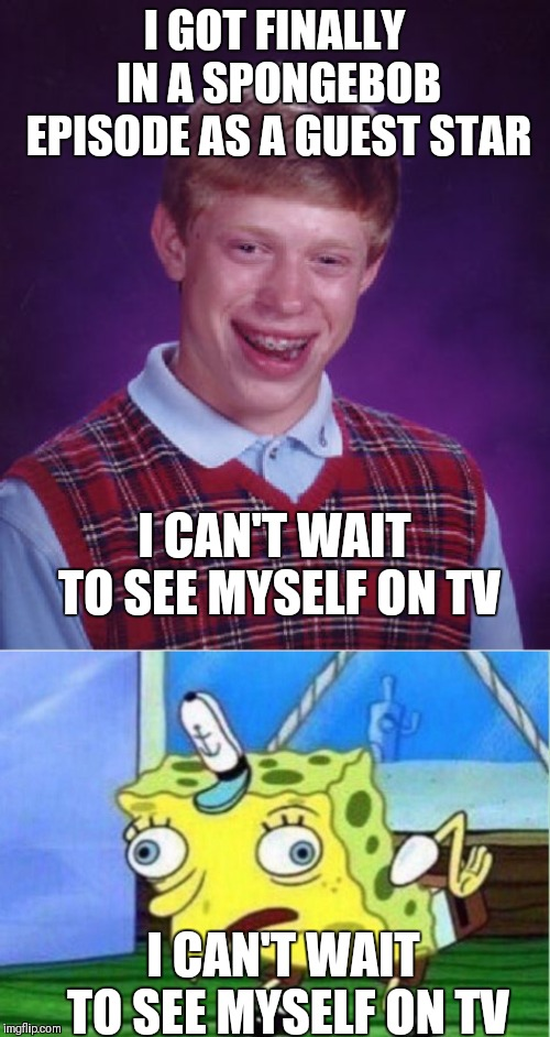 Spongebob vs McBLBrian | I GOT FINALLY IN A SPONGEBOB EPISODE AS A GUEST STAR I CAN'T WAIT TO SEE MYSELF ON TV I CAN'T WAIT TO SEE MYSELF ON TV | image tagged in memes,bad luck brian,mocking spongebob | made w/ Imgflip meme maker