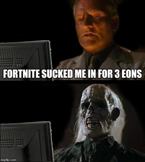 Ill Just Wait Here | FORTNITE SUCKED ME IN FOR 3 EONS | image tagged in memes,ill just wait here | made w/ Imgflip meme maker