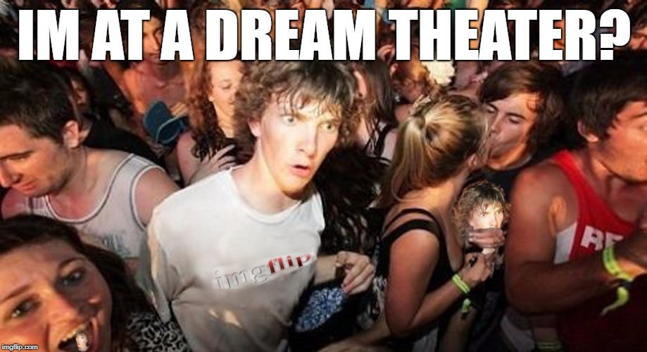 Imgflip Cloner Dude | IM AT A DREAM THEATER? | image tagged in imgflip cloner dude | made w/ Imgflip meme maker