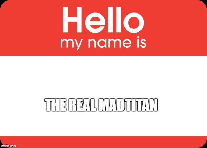 Hello My Name Is | THE REAL MADTITAN | image tagged in hello my name is | made w/ Imgflip meme maker