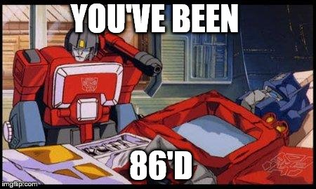 YOU'VE BEEN 86'D | image tagged in optimus prime | made w/ Imgflip meme maker