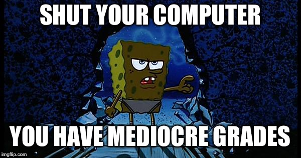 Parents said... | SHUT YOUR COMPUTER YOU HAVE MEDIOCRE GRADES | image tagged in spongebob mediocre clarinet player,parents,grades,bad grades,spongebob | made w/ Imgflip meme maker