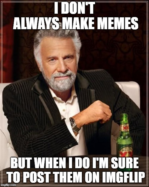 Imgflip Unite! | I DON'T ALWAYS MAKE MEMES BUT WHEN I DO I'M SURE TO POST THEM ON IMGFLIP | image tagged in memes,the most interesting man in the world,imgflip,imgflip unite | made w/ Imgflip meme maker