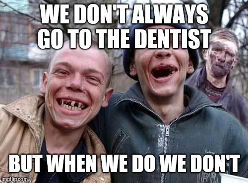Red Neck | WE DON'T ALWAYS GO TO THE DENTIST BUT WHEN WE DO WE DON'T | image tagged in red neck | made w/ Imgflip meme maker