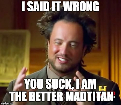 Ancient Aliens Meme | I SAID IT WRONG YOU SUCK, I AM THE BETTER MADTITAN | image tagged in memes,ancient aliens | made w/ Imgflip meme maker