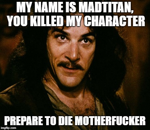 Inigo Montoya (you killed my father, prepare to die) | MY NAME IS MADTITAN, YOU KILLED MY CHARACTER PREPARE TO DIE MOTHERF**KER | image tagged in inigo montoya you killed my father prepare to die | made w/ Imgflip meme maker