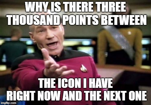 Picard Wtf Meme | WHY IS THERE THREE THOUSAND POINTS BETWEEN THE ICON I HAVE RIGHT NOW AND THE NEXT ONE | image tagged in memes,picard wtf | made w/ Imgflip meme maker
