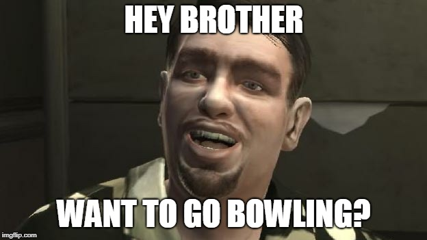 GTA 4 bowling | HEY BROTHER WANT TO GO BOWLING? | image tagged in gta 4 bowling | made w/ Imgflip meme maker