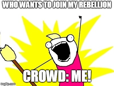 Broomstick meme | WHO WANTS TO JOIN MY REBELLION CROWD: ME! | image tagged in broomstick meme | made w/ Imgflip meme maker
