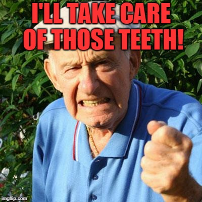 angry old man | I'LL TAKE CARE OF THOSE TEETH! | image tagged in angry old man | made w/ Imgflip meme maker