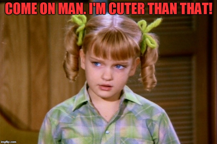 Serious Cindy Brady | COME ON MAN. I'M CUTER THAN THAT! | image tagged in serious cindy brady | made w/ Imgflip meme maker