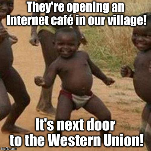 Third World Success Kid Meme | They're opening an Internet café in our village! It's next door to the Western Union! | image tagged in memes,third world success kid | made w/ Imgflip meme maker