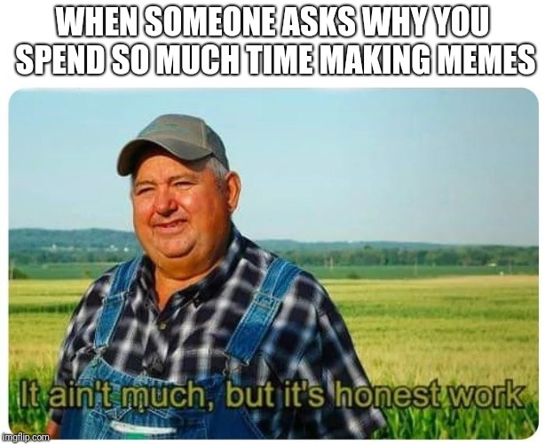 Honest Meme-ing | WHEN SOMEONE ASKS WHY YOU SPEND SO MUCH TIME MAKING MEMES | image tagged in honest work,farmer,memes | made w/ Imgflip meme maker