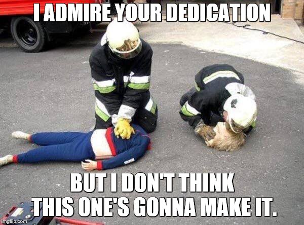 CPR dummy | I ADMIRE YOUR DEDICATION BUT I DON'T THINK THIS ONE'S GONNA MAKE IT. | image tagged in memes,cpr,firefighter,dummy | made w/ Imgflip meme maker