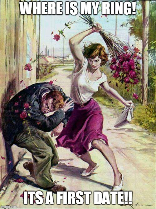 Beaten with Roses | WHERE IS MY RING! ITS A FIRST DATE!! | image tagged in beaten with roses | made w/ Imgflip meme maker