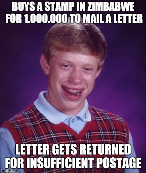 Bad Luck Brian Meme | BUYS A STAMP IN ZIMBABWE FOR 1.000.000 TO MAIL A LETTER LETTER GETS RETURNED FOR INSUFFICIENT POSTAGE | image tagged in memes,bad luck brian | made w/ Imgflip meme maker