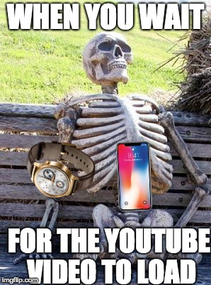 Waiting Skeleton Meme | WHEN YOU WAIT FOR THE YOUTUBE VIDEO TO LOAD | image tagged in memes,waiting skeleton | made w/ Imgflip meme maker