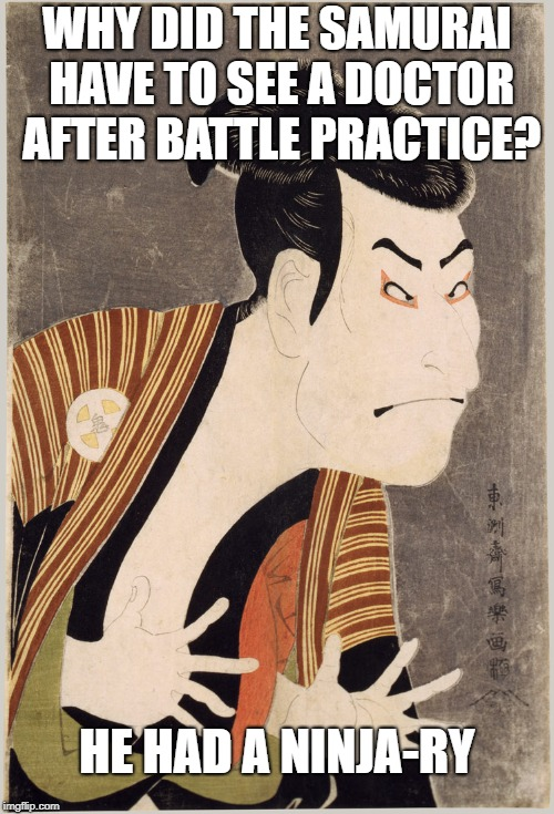 Samurai | WHY DID THE SAMURAI HAVE TO SEE A DOCTOR AFTER BATTLE PRACTICE? HE HAD A NINJA-RY | image tagged in samurai | made w/ Imgflip meme maker