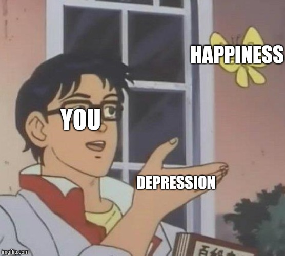This is what happens when we get dEpReSsIoN | YOU DEPRESSION HAPPINESS | image tagged in memes,is this a pigeon | made w/ Imgflip meme maker