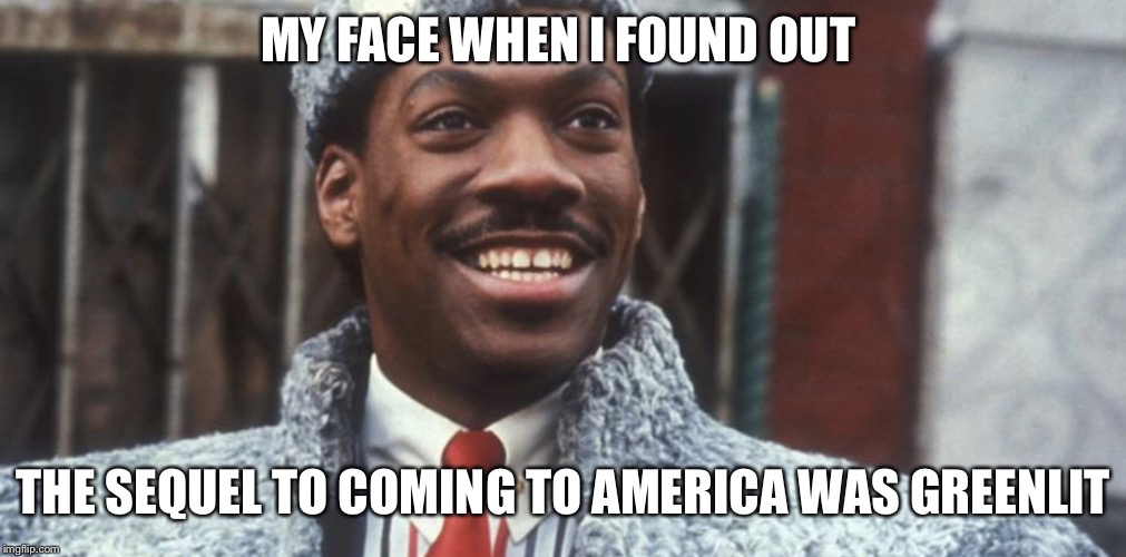 Coming 2 America 2 is Coming  | MY FACE WHEN I FOUND OUT THE SEQUEL TO COMING TO AMERICA WAS GREENLIT | image tagged in happy prince akeem,coming to america | made w/ Imgflip meme maker
