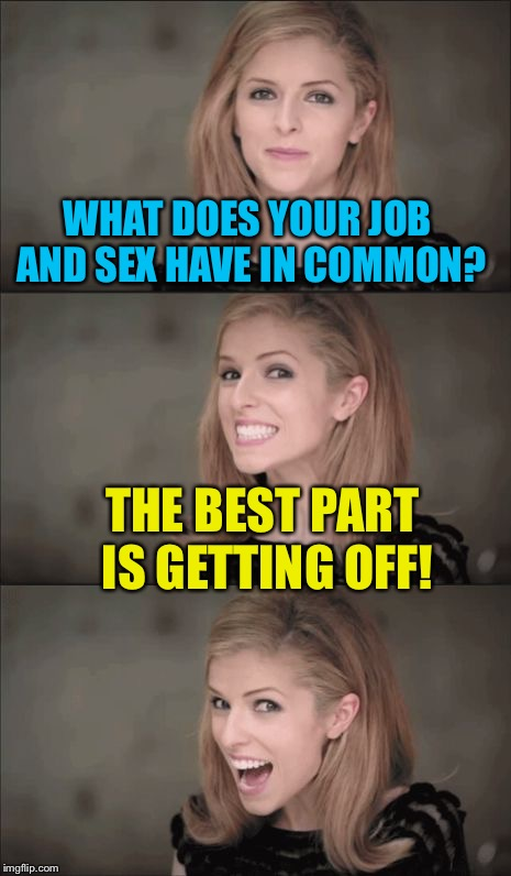Work it | WHAT DOES YOUR JOB AND SEX HAVE IN COMMON? THE BEST PART IS GETTING OFF! | image tagged in memes,bad pun anna kendrick,sex,job,funny because it's true | made w/ Imgflip meme maker