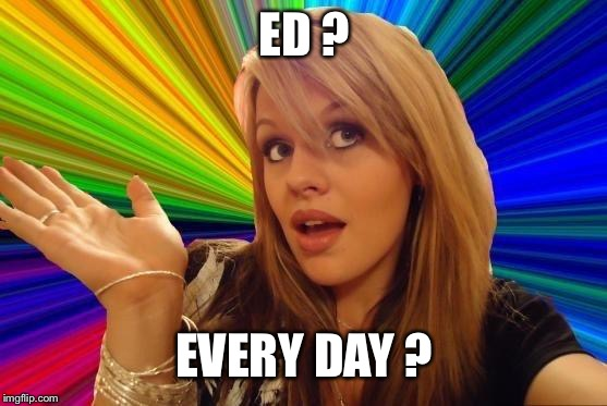 Dumb Blonde Meme | ED ? EVERY DAY ? | image tagged in memes,dumb blonde | made w/ Imgflip meme maker