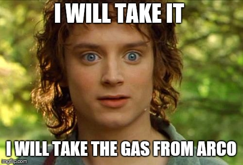 Surpised Frodo | I WILL TAKE IT I WILL TAKE THE GAS FROM ARCO | image tagged in memes,surpised frodo | made w/ Imgflip meme maker