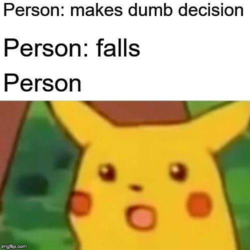 Person: makes dumb decision Person: falls Person | image tagged in memes,surprised pikachu | made w/ Imgflip meme maker