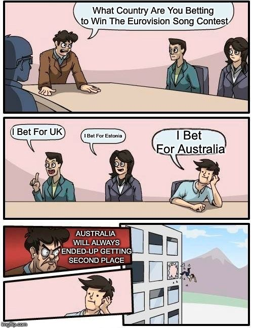 Boardroom Meeting Suggestion Meme | What Country Are You Betting to Win The Eurovision Song Contest I Bet For UK I Bet For Estonia I Bet For Australia AUSTRALIA WILL ALWAYS END | image tagged in memes,boardroom meeting suggestion,eurovision,australia,uk,estonia | made w/ Imgflip meme maker