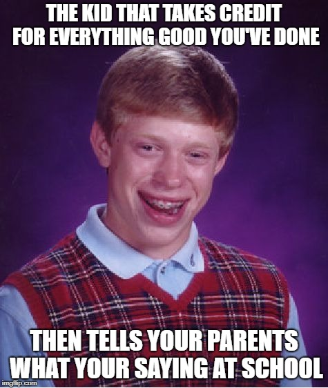 Bad Luck Brian Meme | THE KID THAT TAKES CREDIT FOR EVERYTHING GOOD YOU'VE DONE THEN TELLS YOUR PARENTS WHAT YOUR SAYING AT SCHOOL | image tagged in memes,bad luck brian | made w/ Imgflip meme maker