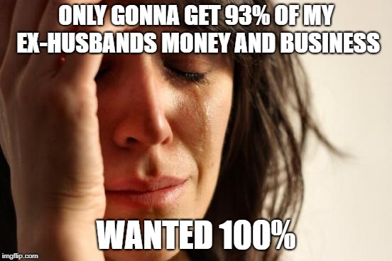 First World Problems Meme | ONLY GONNA GET 93% OF MY EX-HUSBANDS MONEY AND BUSINESS WANTED 100% | image tagged in memes,first world problems | made w/ Imgflip meme maker