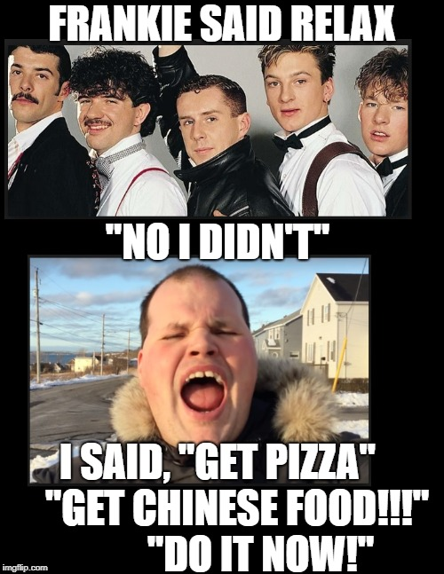 "FRANKIE SAID RELAX ""NO I DIDN'T"" I SAID, ""GET PIZZA""     ""GET CHINESE FOOD!!!""           ""DO IT NOW!"" 