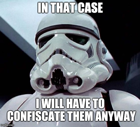 Stormtrooper | IN THAT CASE I WILL HAVE TO CONFISCATE THEM ANYWAY | image tagged in stormtrooper | made w/ Imgflip meme maker
