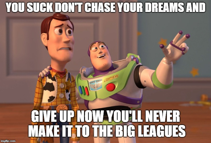 X, X Everywhere Meme | YOU SUCK DON'T CHASE YOUR DREAMS AND GIVE UP NOW YOU'LL NEVER MAKE IT TO THE BIG LEAGUES | image tagged in memes,x x everywhere | made w/ Imgflip meme maker