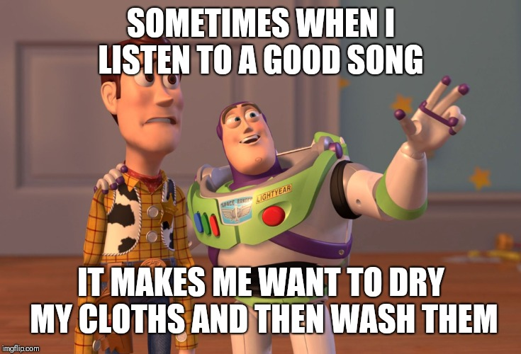 X, X Everywhere Meme | SOMETIMES WHEN I LISTEN TO A GOOD SONG IT MAKES ME WANT TO DRY MY CLOTHS AND THEN WASH THEM | image tagged in memes,x x everywhere | made w/ Imgflip meme maker