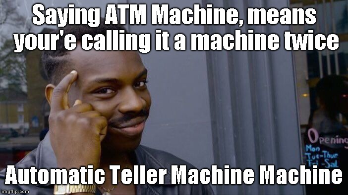 Roll Safe Think About It | Saying ATM Machine, means your'e calling it a machine twice Automatic Teller Machine Machine | image tagged in memes,roll safe think about it | made w/ Imgflip meme maker