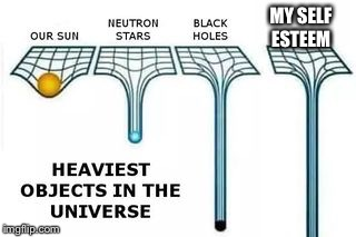 heaviest objects in the universe | MY SELF ESTEEM | image tagged in heaviest objects in the universe | made w/ Imgflip meme maker