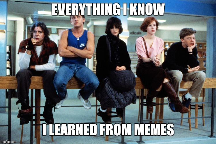 breakfast club |  EVERYTHING I KNOW; I LEARNED FROM MEMES | image tagged in breakfast club | made w/ Imgflip meme maker