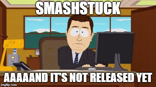 SmashStuck | SMASHSTUCK AAAAAND IT'S NOT RELEASED YET | image tagged in memes,aaaaand its gone,homestuck,smashstuck,ms paint adventures,ms paint fan adventures | made w/ Imgflip meme maker