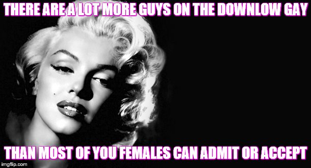 Awareness Memes | THERE ARE A LOT MORE GUYS ON THE DOWNLOW GAY THAN MOST OF YOU FEMALES CAN ADMIT OR ACCEPT | image tagged in marilyn monroe,awareness | made w/ Imgflip meme maker