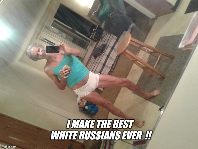 I MAKE THE BEST WHITE RUSSIANS EVER  !! | image tagged in please help | made w/ Imgflip meme maker