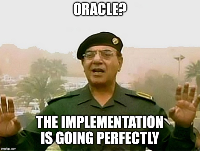 TRUST BAGHDAD BOB | ORACLE? THE IMPLEMENTATION IS GOING PERFECTLY | image tagged in trust baghdad bob | made w/ Imgflip meme maker