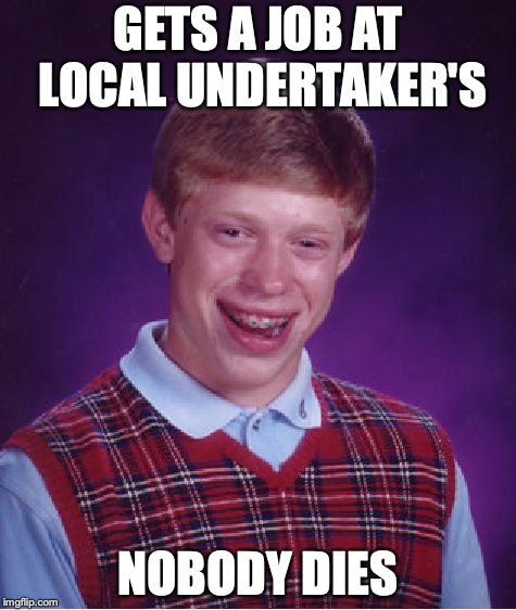 A Dead End Job | GETS A JOB AT LOCAL UNDERTAKER'S NOBODY DIES | image tagged in memes,bad luck brian,undertaker | made w/ Imgflip meme maker