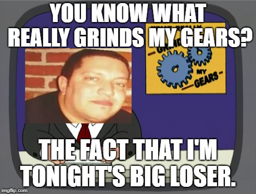 Peter Griffin News |  YOU KNOW WHAT REALLY GRINDS MY GEARS? THE FACT THAT I'M TONIGHT'S BIG LOSER. | image tagged in memes,peter griffin news | made w/ Imgflip meme maker