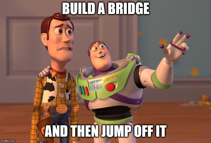 Build a Bridge | BUILD A BRIDGE AND THEN JUMP OFF IT | image tagged in memes,x x everywhere | made w/ Imgflip meme maker