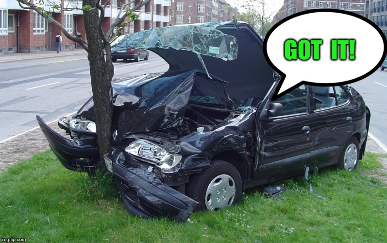Car Crash | GOT  IT! | image tagged in car crash | made w/ Imgflip meme maker
