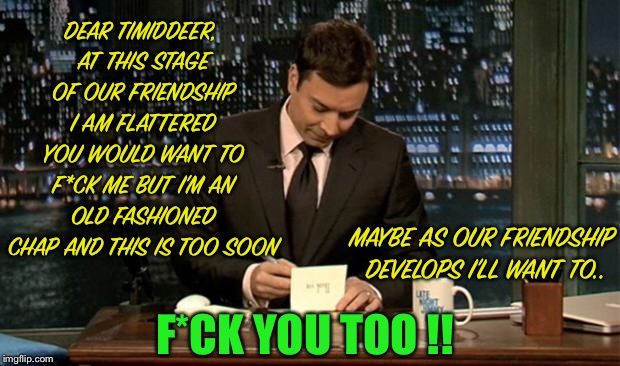 Thank you Notes Jimmy Fallon | DEAR TIMIDDEER, AT THIS STAGE OF OUR FRIENDSHIP I AM FLATTERED YOU WOULD WANT TO F*CK ME BUT I'M AN OLD FASHIONED CHAP AND THIS IS TOO SOON  | image tagged in thank you notes jimmy fallon | made w/ Imgflip meme maker