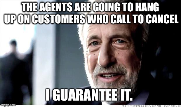 I Guarantee It Meme | THE AGENTS ARE GOING TO HANG UP ON CUSTOMERS WHO CALL TO CANCEL I GUARANTEE IT. | image tagged in memes,i guarantee it,AdviceAnimals | made w/ Imgflip meme maker