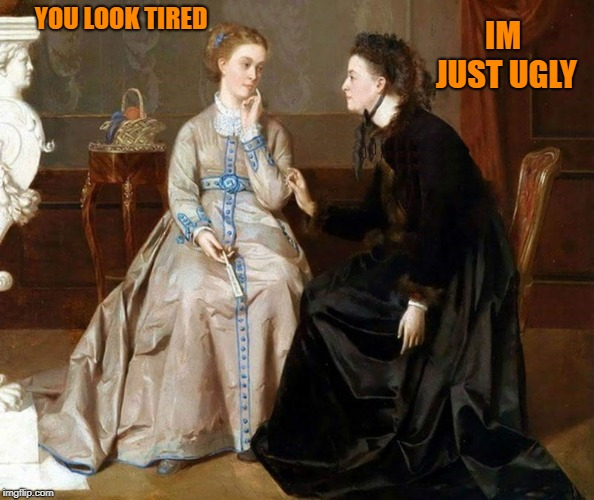 classic art humor  |  YOU LOOK TIRED; IM JUST UGLY | image tagged in classic,art,humor | made w/ Imgflip meme maker